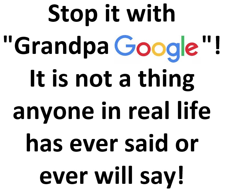 "Stop it with ""Grandpa Google""! It is not a thing anyone in real life has ever said or ever will say!"
